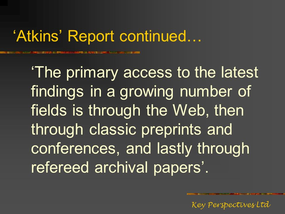 Atkins Report continued… The primary access to the latest findings in a growing number of fields is through the Web, then through classic preprints and conferences, and lastly through refereed archival papers.