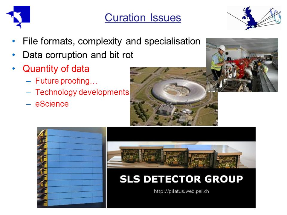 Curation Issues File formats, complexity and specialisation Data corruption and bit rot Quantity of data –Future proofing… –Technology developments –e
