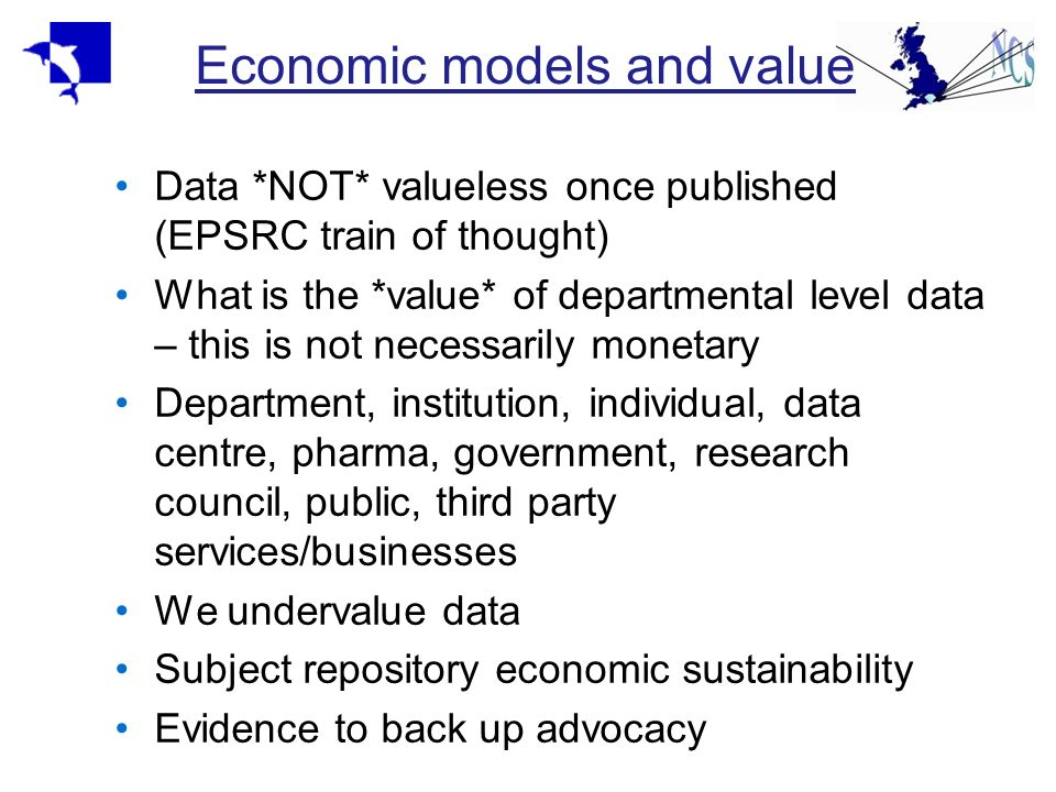 Economic models and value Data *NOT* valueless once published (EPSRC train of thought) What is the *value* of departmental level data – this is not ne
