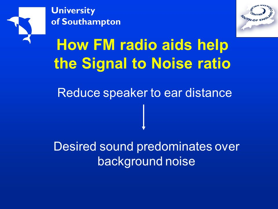 How FM radio aids help the Signal to Noise ratio Reduce speaker to ear distance Desired sound predominates over background noise