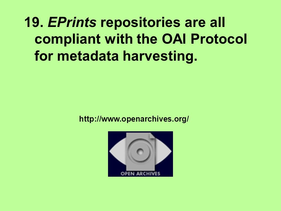 19. EPrints repositories are all compliant with the OAI Protocol for metadata harvesting.
