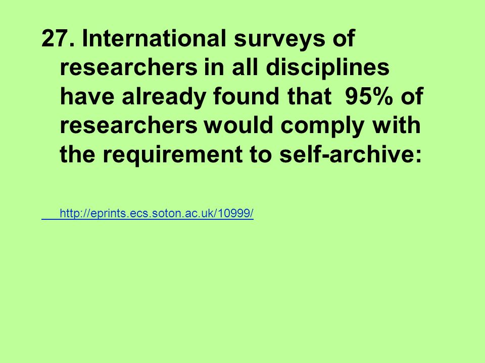 27. International surveys of researchers in all disciplines have already found that 95% of researchers would comply with the requirement to self-archi