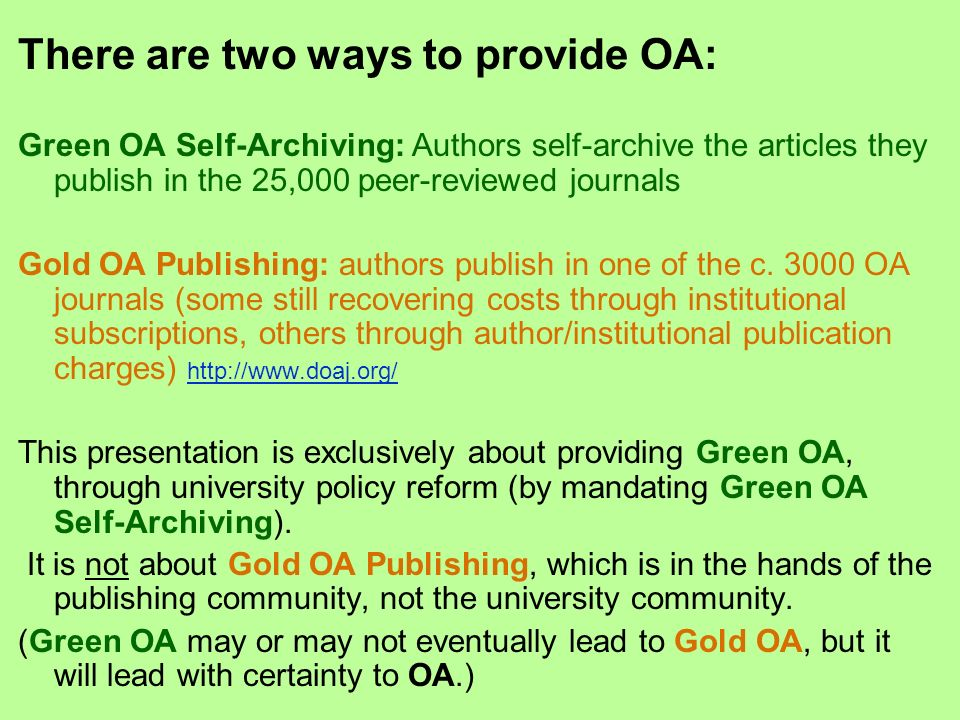 There are two ways to provide OA: Green OA Self-Archiving: Authors self-archive the articles they publish in the 25,000 peer-reviewed journals Gold OA Publishing: authors publish in one of the c.