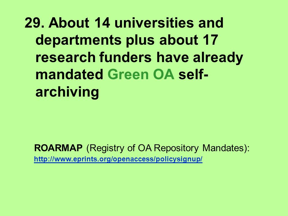 29. About 14 universities and departments plus about 17 research funders have already mandated Green OA self- archiving ROARMAP (Registry of OA Reposi