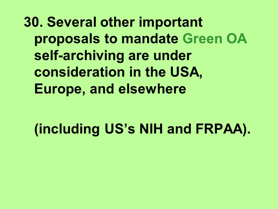 30. Several other important proposals to mandate Green OA self-archiving are under consideration in the USA, Europe, and elsewhere (including USs NIH