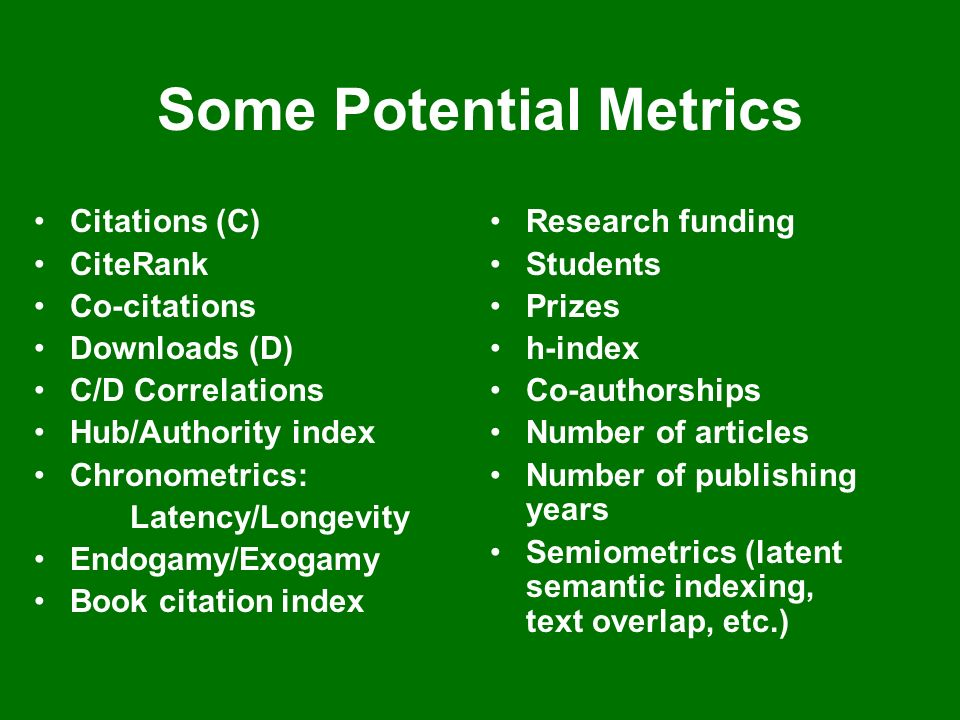 Some Potential Metrics Citations (C) CiteRank Co-citations Downloads (D) C/D Correlations Hub/Authority index Chronometrics: Latency/Longevity Endogamy/Exogamy Book citation index Research funding Students Prizes h-index Co-authorships Number of articles Number of publishing years Semiometrics (latent semantic indexing, text overlap, etc.)