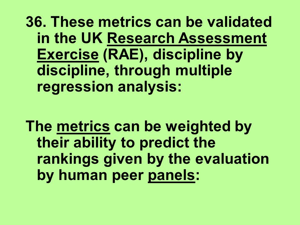 36. These metrics can be validated in the UK Research Assessment Exercise (RAE), discipline by discipline, through multiple regression analysis: The m