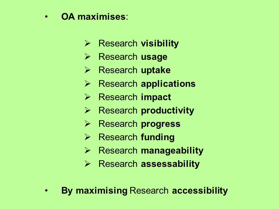 OA maximises: Research visibility Research usage Research uptake Research applications Research impact Research productivity Research progress Research funding Research manageability Research assessability By maximising Research accessibility