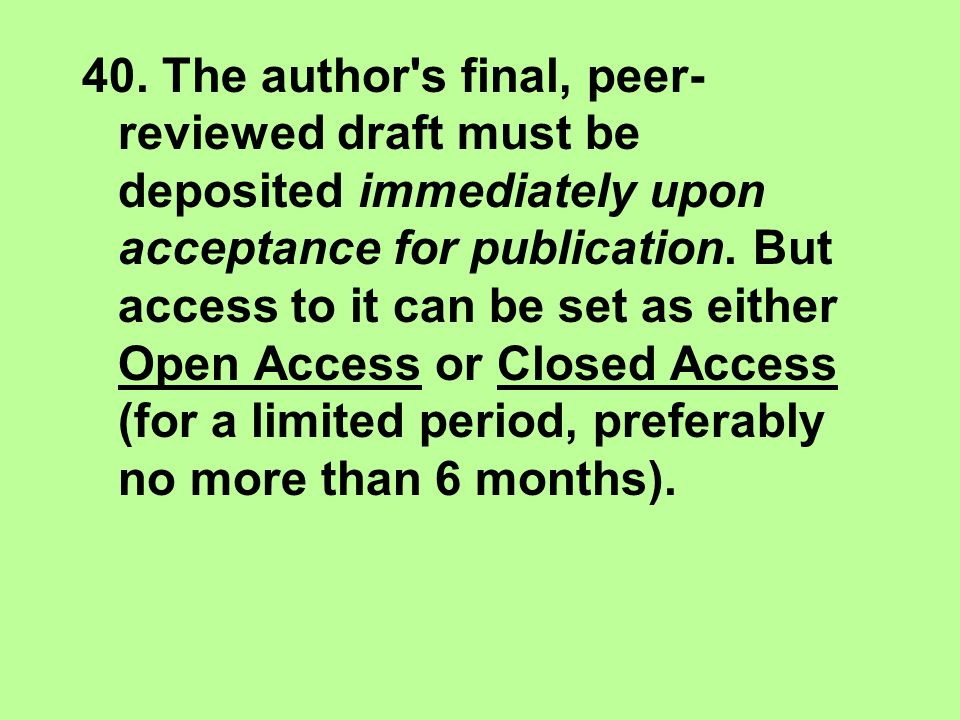 40. The author's final, peer- reviewed draft must be deposited immediately upon acceptance for publication. But access to it can be set as either Open