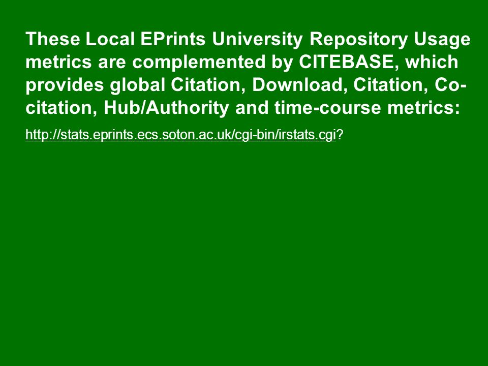 These Local EPrints University Repository Usage metrics are complemented by CITEBASE, which provides global Citation, Download, Citation, Co- citation, Hub/Authority and time-course metrics: http://stats.eprints.ecs.soton.ac.uk/cgi-bin/irstats.cgihttp://stats.eprints.ecs.soton.ac.uk/cgi-bin/irstats.cgi?