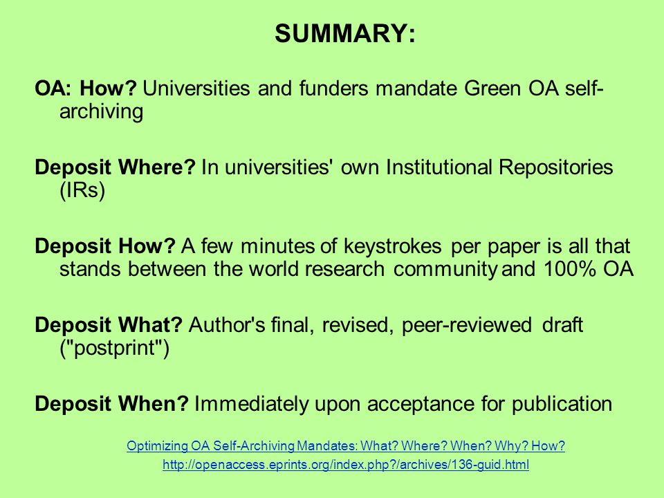 SUMMARY: OA: How. Universities and funders mandate Green OA self- archiving Deposit Where.