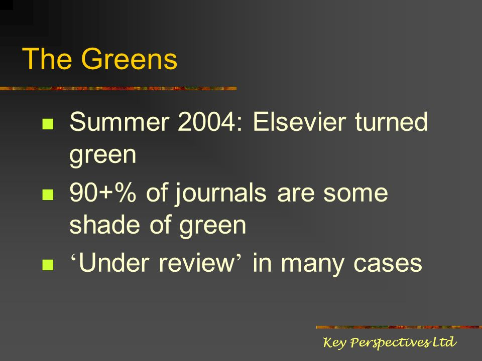 The Greens Summer 2004: Elsevier turned green 90+% of journals are some shade of green Under review in many cases Key Perspectives Ltd