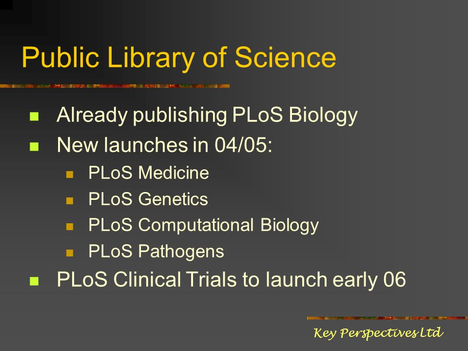 Public Library of Science Already publishing PLoS Biology New launches in 04/05: PLoS Medicine PLoS Genetics PLoS Computational Biology PLoS Pathogens PLoS Clinical Trials to launch early 06 Key Perspectives Ltd