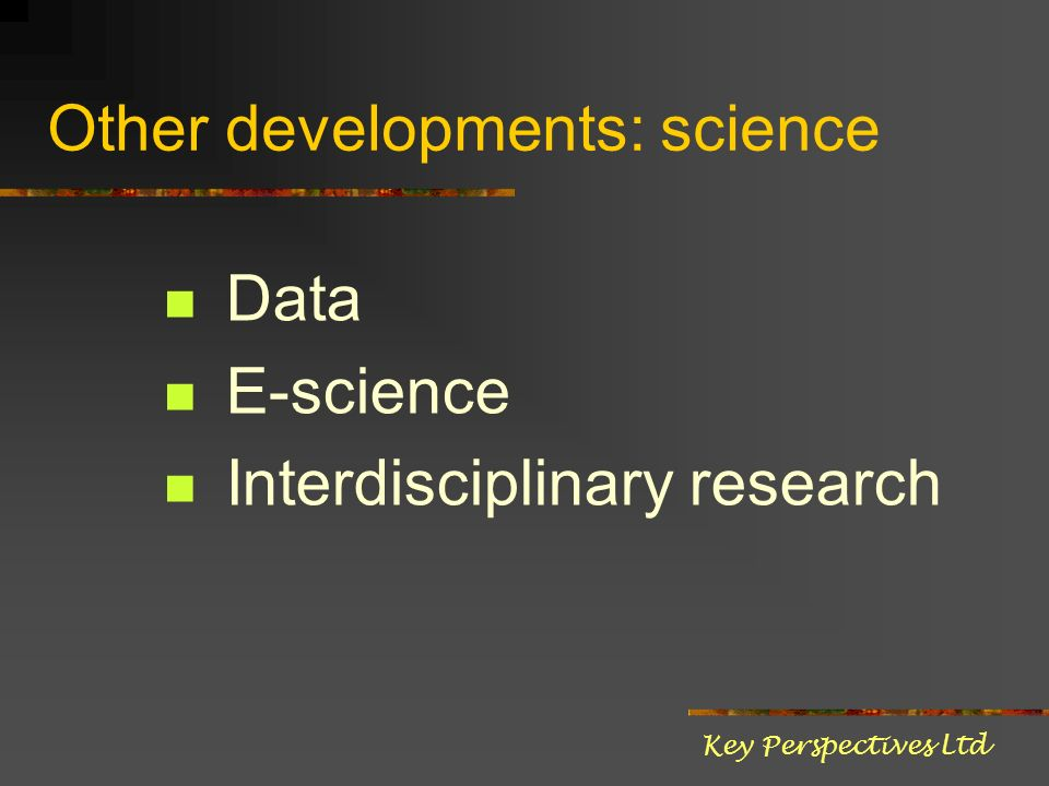 Other developments: science Data E-science Interdisciplinary research Key Perspectives Ltd