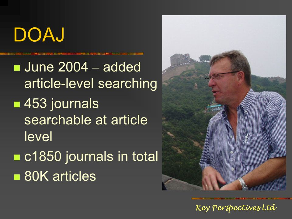 DOAJ June 2004 – added article-level searching 453 journals searchable at article level c1850 journals in total 80K articles Key Perspectives Ltd