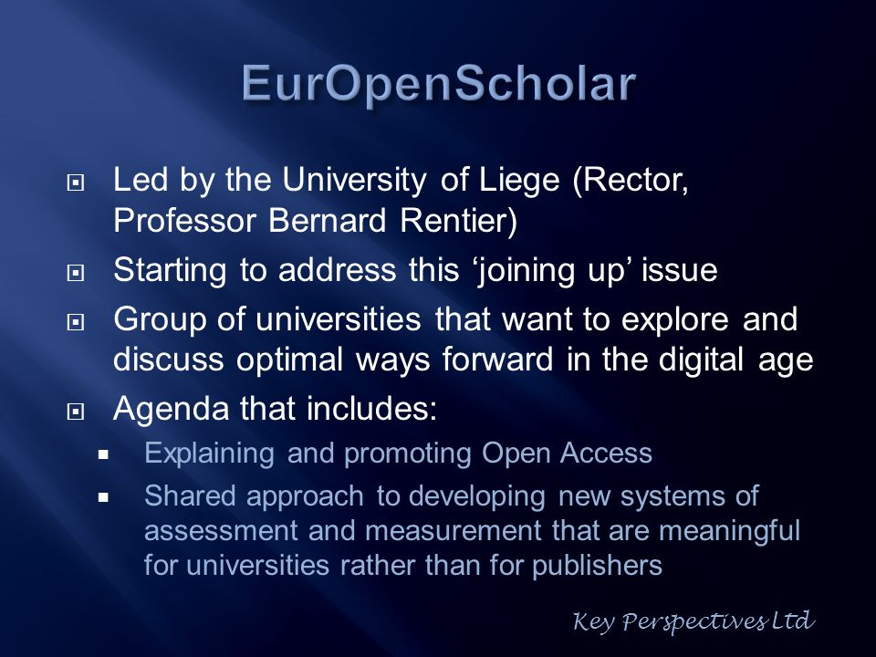 Led by the University of Liege (Rector, Professor Bernard Rentier) Starting to address this joining up issue Group of universities that want to explore and discuss optimal ways forward in the digital age Agenda that includes: Explaining and promoting Open Access Shared approach to developing new systems of assessment and measurement that are meaningful for universities rather than for publishers Key Perspectives Ltd