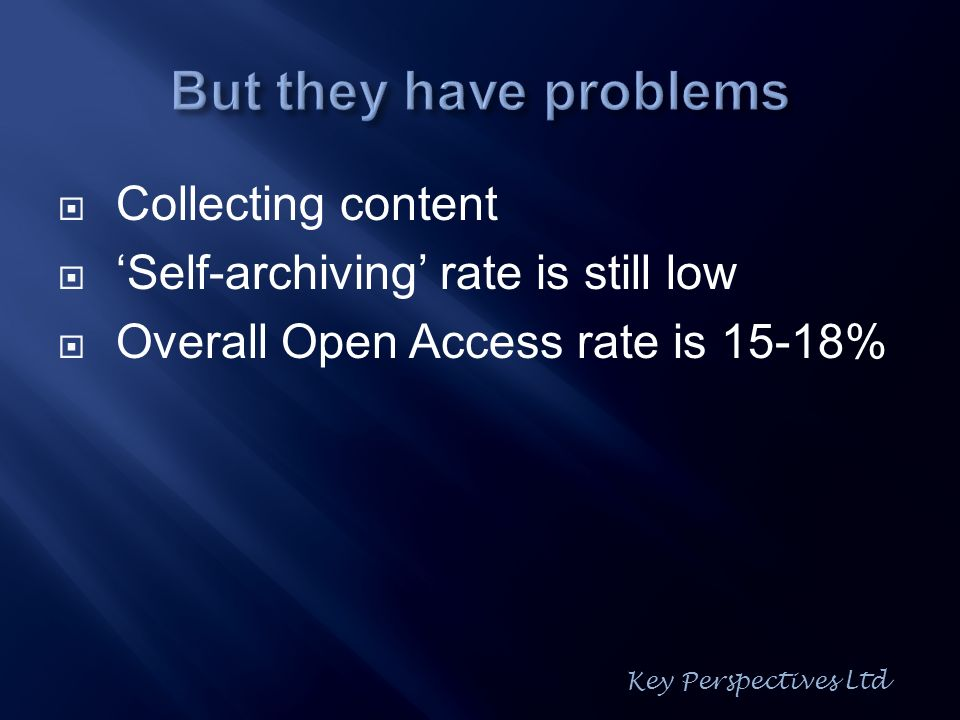 Collecting content Self-archiving rate is still low Overall Open Access rate is 15-18% Key Perspectives Ltd