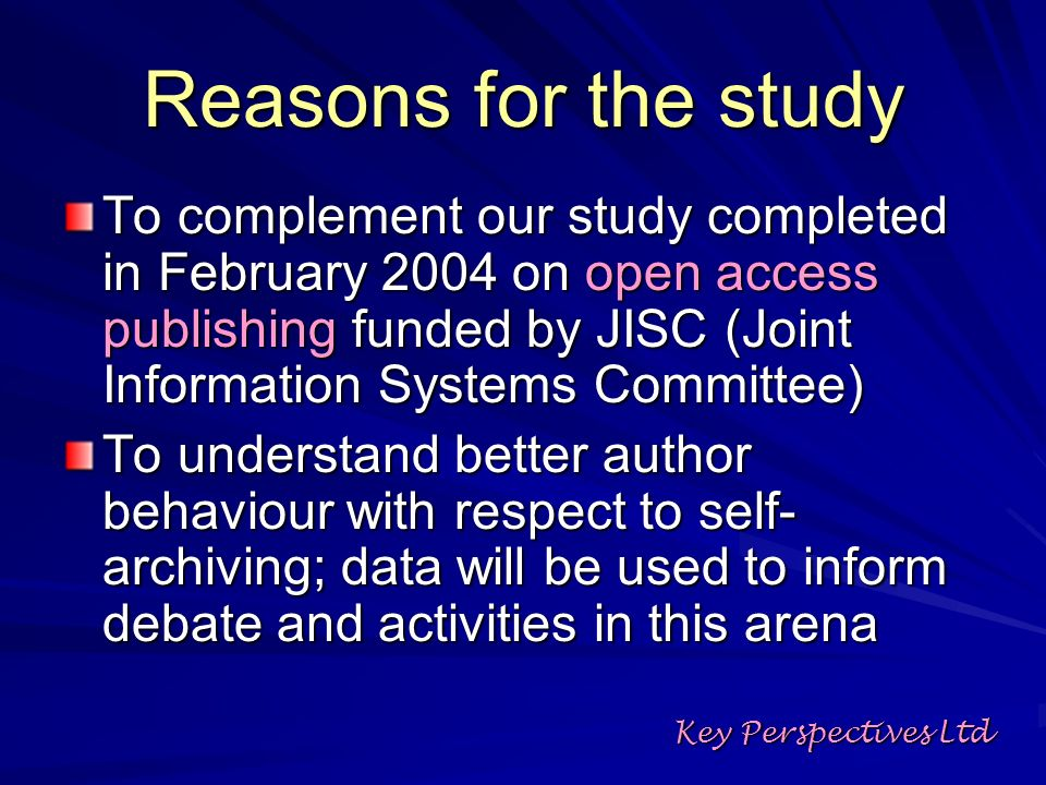 Reasons for the study To complement our study completed in February 2004 on open access publishing funded by JISC (Joint Information Systems Committee) To understand better author behaviour with respect to self- archiving; data will be used to inform debate and activities in this arena Key Perspectives Ltd