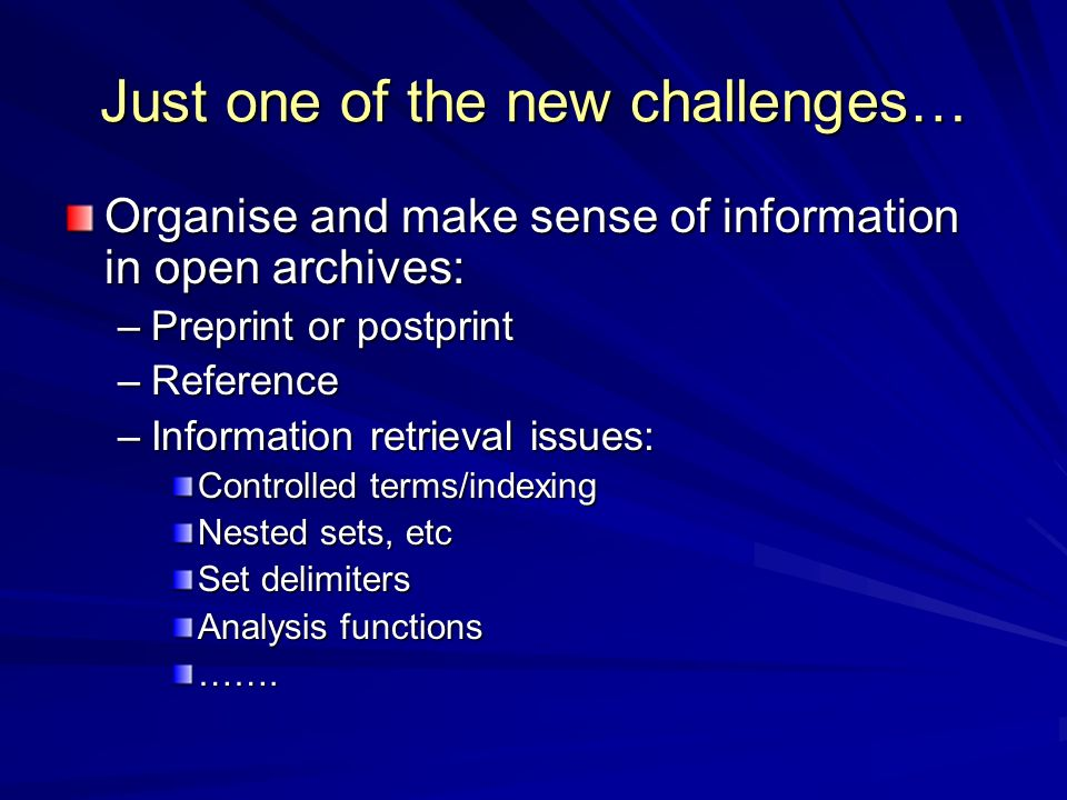 Just one of the new challenges… Organise and make sense of information in open archives: –Preprint or postprint –Reference –Information retrieval issues: Controlled terms/indexing Nested sets, etc Set delimiters Analysis functions …….