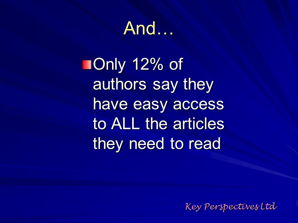 Open Access provision: two ways Publish work in open access journals Self-archive: –Personal or departmental website –Institutional or departmental archive (repository) –Subject-based or thematic repository Key Perspectives Ltd
