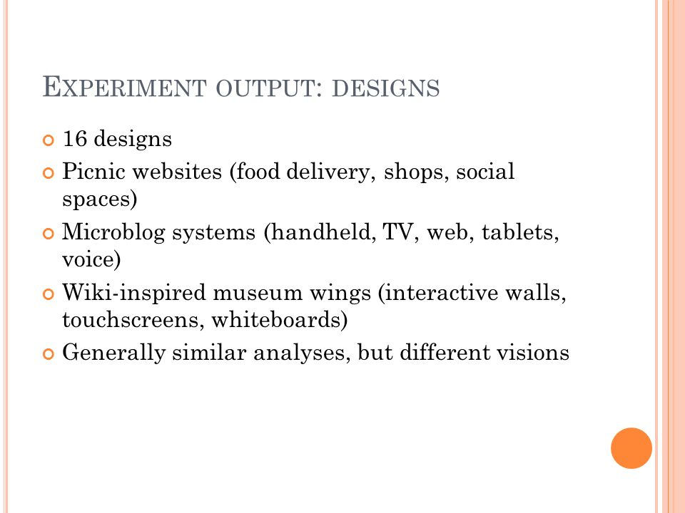 E XPERIMENT OUTPUT : DESIGNS 16 designs Picnic websites (food delivery, shops, social spaces) Microblog systems (handheld, TV, web, tablets, voice) Wiki-inspired museum wings (interactive walls, touchscreens, whiteboards) Generally similar analyses, but different visions