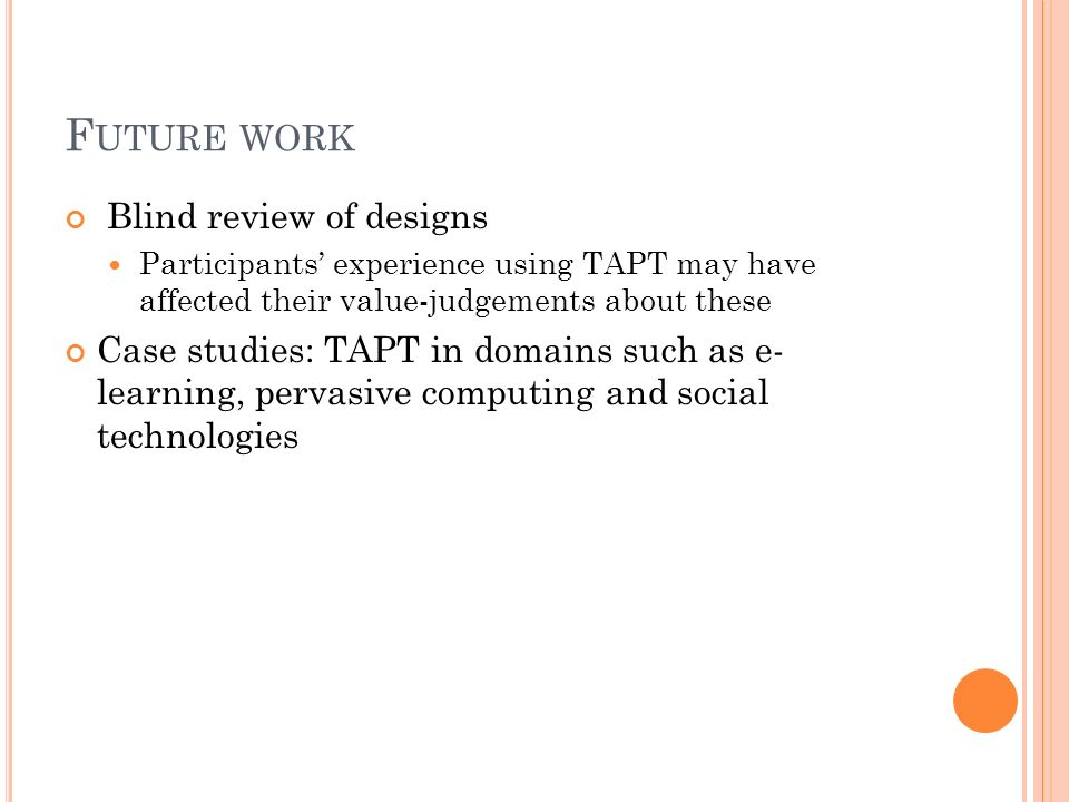 F UTURE WORK Blind review of designs Participants experience using TAPT may have affected their value-judgements about these Case studies: TAPT in domains such as e- learning, pervasive computing and social technologies