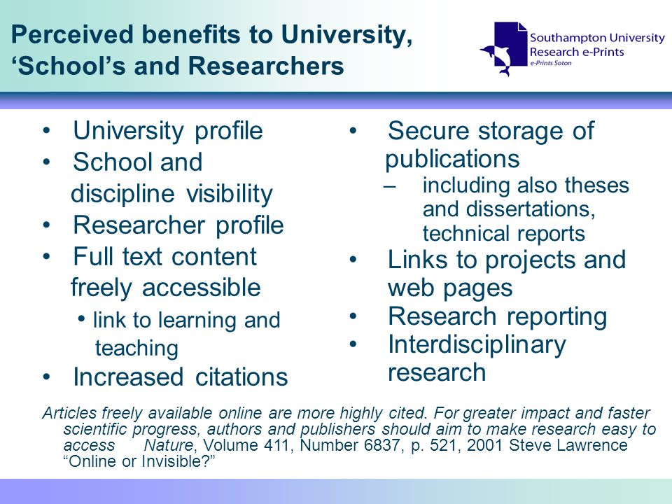Perceived benefits to University, Schools and Researchers Secure storage of publications –including also theses and dissertations, technical reports Links to projects and web pages Research reporting Interdisciplinary research University profile School and discipline visibility Researcher profile Full text content freely accessible link to learning and teaching Increased citations Articles freely available online are more highly cited.