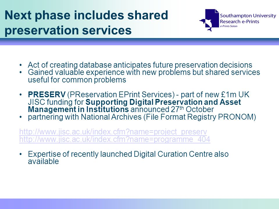 Next phase includes shared preservation services Act of creating database anticipates future preservation decisions Gained valuable experience with new problems but shared services useful for common problems PRESERV (PReservation EPrint Services) - part of new £1m UK JISC funding for Supporting Digital Preservation and Asset Management in Institutions announced 27 th October partnering with National Archives (File Format Registry PRONOM)   name=project_preserv   name=programme_404 Expertise of recently launched Digital Curation Centre also available