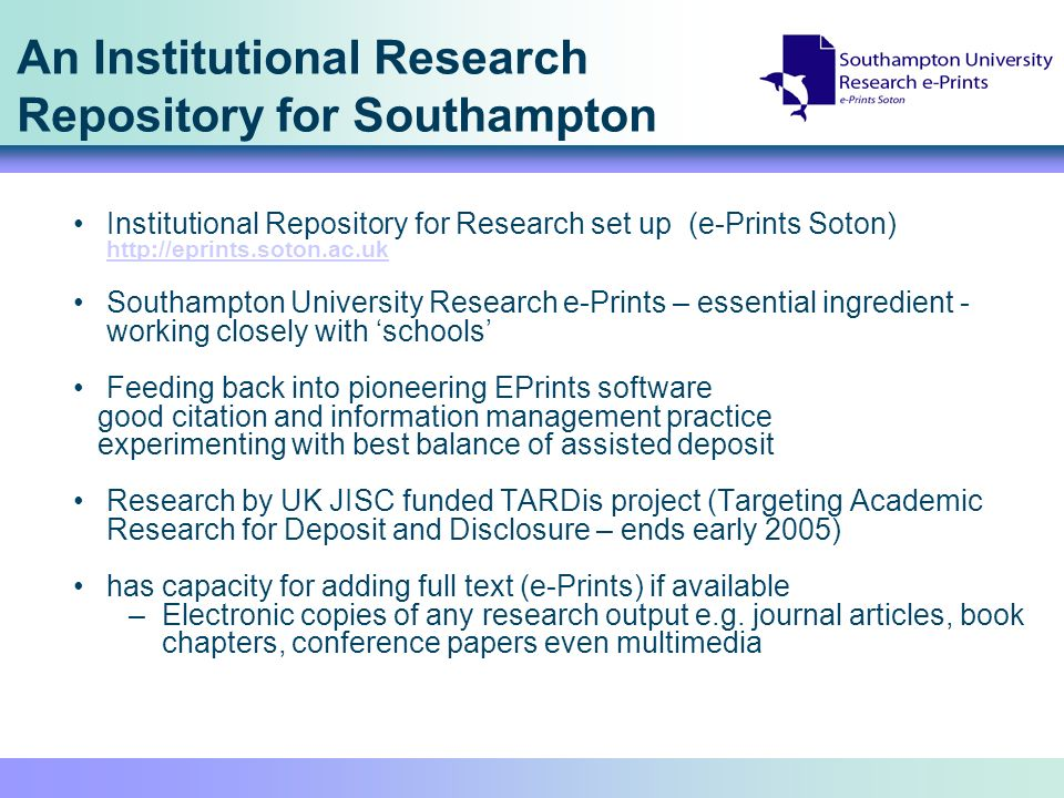 An Institutional Research Repository for Southampton Institutional Repository for Research set up (e-Prints Soton)     Southampton University Research e-Prints – essential ingredient - working closely with schools Feeding back into pioneering EPrints software good citation and information management practice experimenting with best balance of assisted deposit Research by UK JISC funded TARDis project (Targeting Academic Research for Deposit and Disclosure – ends early 2005) has capacity for adding full text (e-Prints) if available –Electronic copies of any research output e.g.