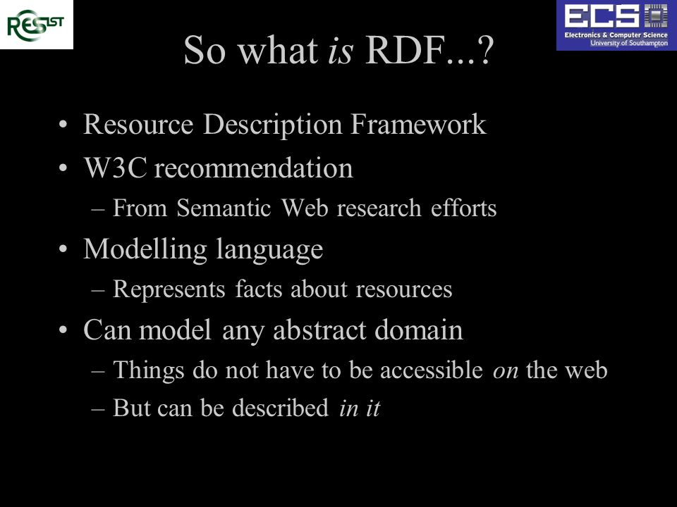 So what is RDF...? Resource Description Framework W3C recommendation –From Semantic Web research efforts Modelling language –Represents facts about re