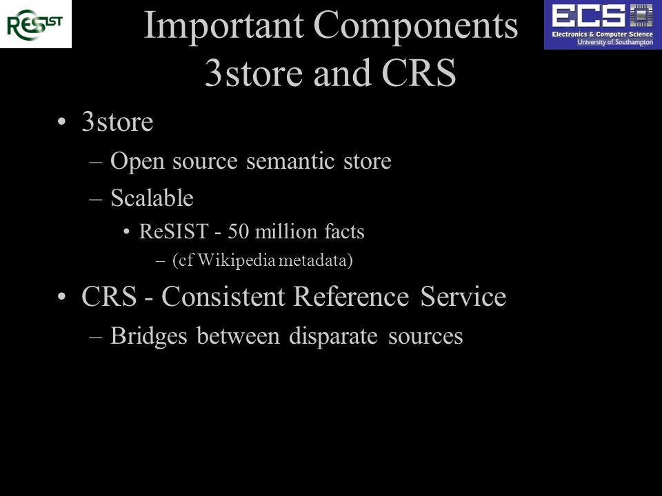 Important Components 3store and CRS 3store –Open source semantic store –Scalable ReSIST - 50 million facts –(cf Wikipedia metadata) CRS - Consistent Reference Service –Bridges between disparate sources