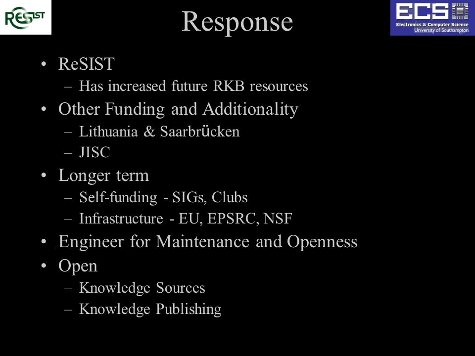 Response ReSIST –Has increased future RKB resources Other Funding and Additionality –Lithuania & Saarbr ü cken –JISC Longer term –Self-funding - SIGs, Clubs –Infrastructure - EU, EPSRC, NSF Engineer for Maintenance and Openness Open –Knowledge Sources –Knowledge Publishing