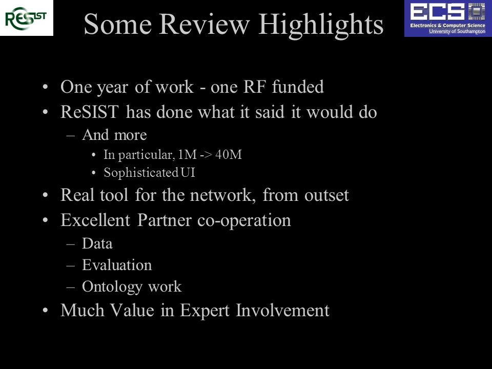 Some Review Highlights One year of work - one RF funded ReSIST has done what it said it would do –And more In particular, 1M -> 40M Sophisticated UI Real tool for the network, from outset Excellent Partner co-operation –Data –Evaluation –Ontology work Much Value in Expert Involvement