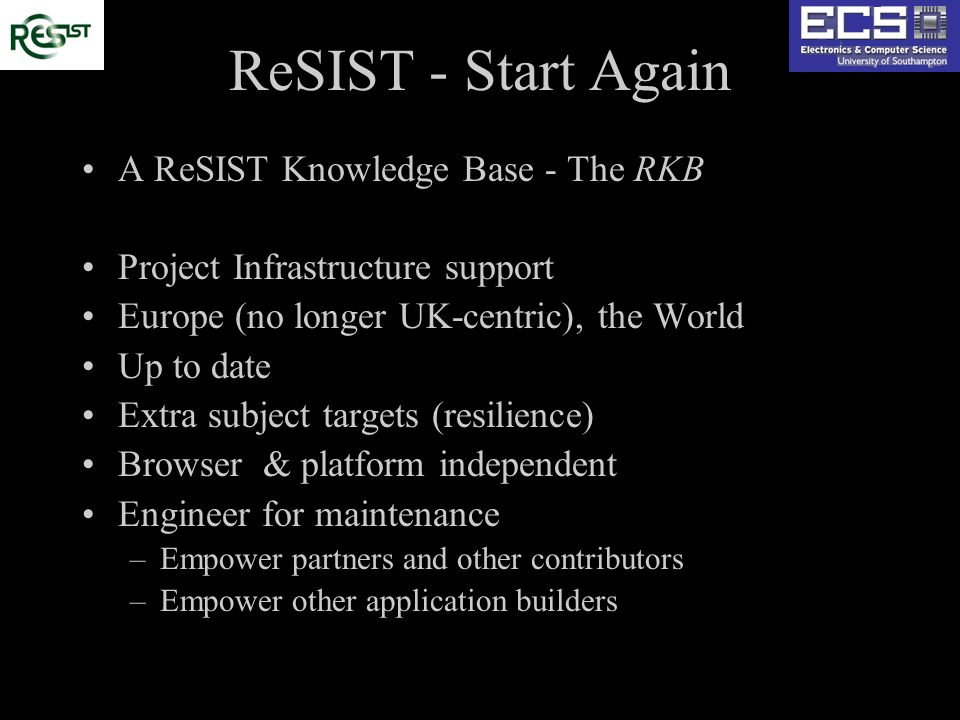 ReSIST - Start Again A ReSIST Knowledge Base - The RKB Project Infrastructure support Europe (no longer UK-centric), the World Up to date Extra subject targets (resilience) Browser & platform independent Engineer for maintenance –Empower partners and other contributors –Empower other application builders