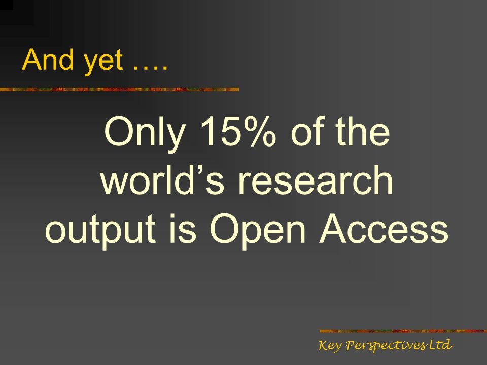 And yet …. Only 15% of the worlds research output is Open Access Key Perspectives Ltd