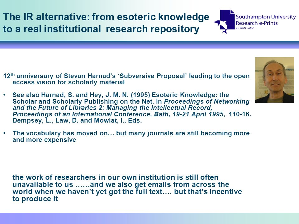 The IR alternative: from esoteric knowledge to a real institutional research repository 12 th anniversary of Stevan Harnads Subversive Proposal leading to the open access vision for scholarly material See also Harnad, S.