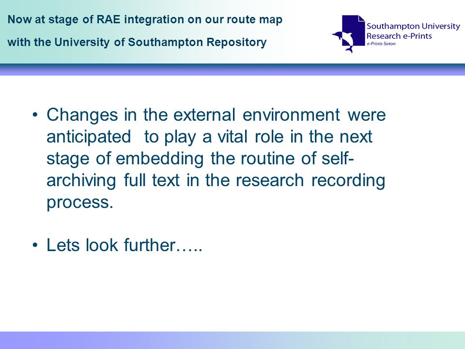 Now at stage of RAE integration on our route map with the University of Southampton Repository Changes in the external environment were anticipated to play a vital role in the next stage of embedding the routine of self- archiving full text in the research recording process.