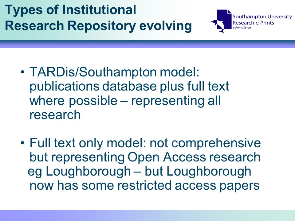 Types of Institutional Research Repository evolving TARDis/Southampton model: publications database plus full text where possible – representing all research Full text only model: not comprehensive but representing Open Access research eg Loughborough – but Loughborough now has some restricted access papers