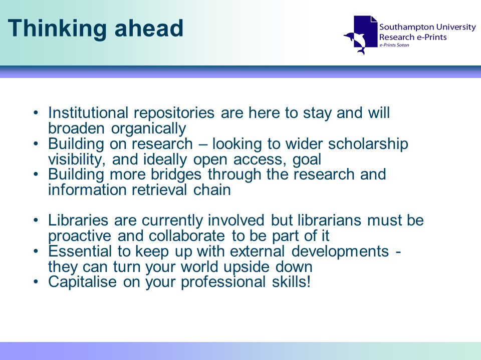 Thinking ahead Institutional repositories are here to stay and will broaden organically Building on research – looking to wider scholarship visibility, and ideally open access, goal Building more bridges through the research and information retrieval chain Libraries are currently involved but librarians must be proactive and collaborate to be part of it Essential to keep up with external developments - they can turn your world upside down Capitalise on your professional skills!