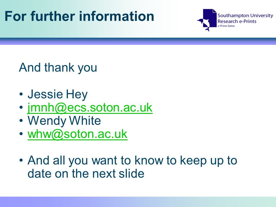 For further information And thank you Jessie Hey jmnh@ecs.soton.ac.uk Wendy White whw@soton.ac.uk And all you want to know to keep up to date on the next slide
