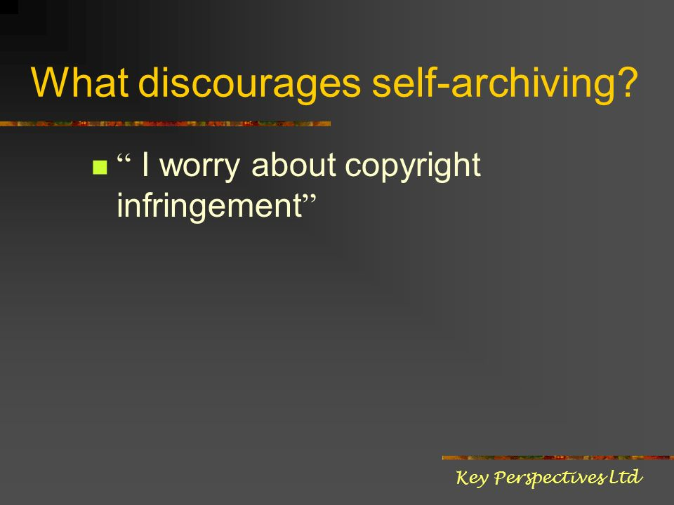 What discourages self-archiving I worry about copyright infringement Key Perspectives Ltd