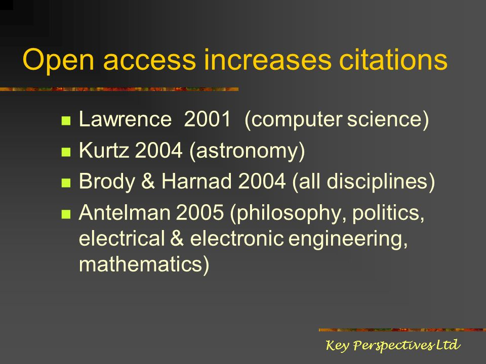 Open access increases citations Lawrence 2001 (computer science) Kurtz 2004 (astronomy) Brody & Harnad 2004 (all disciplines) Antelman 2005 (philosophy, politics, electrical & electronic engineering, mathematics) Key Perspectives Ltd