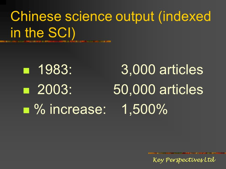 Chinese science output (indexed in the SCI) 1983: 3,000 articles 2003:50,000 articles % increase: 1,500% Key Perspectives Ltd