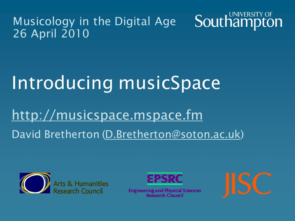 Musicology in the Digital Age 26 April 2010 Introducing musicSpace http://musicspace.mspace.fm David Bretherton (D.Bretherton@soton.ac.uk)D.Bretherton