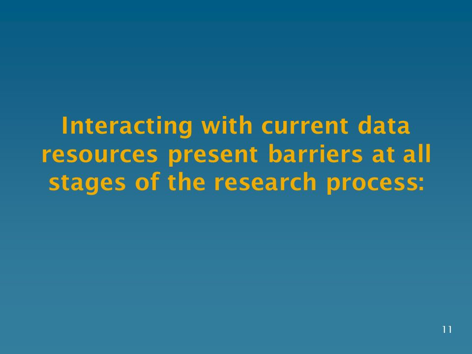 Interacting with current data resources present barriers at all stages of the research process: 11