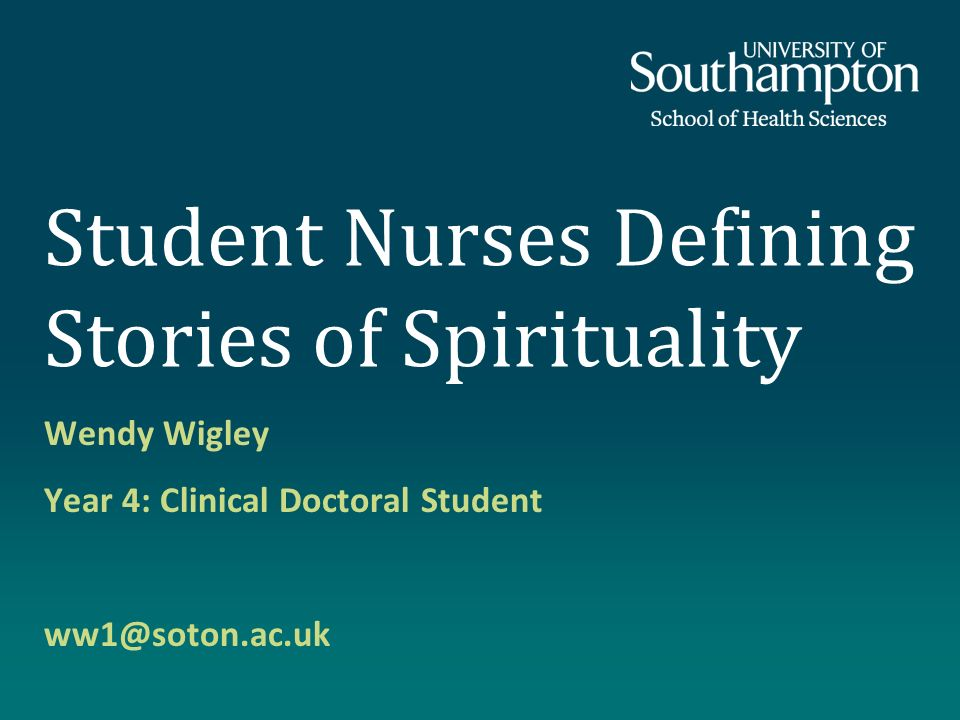 Student Nurses Defining Stories of Spirituality Wendy Wigley Year 4: Clinical Doctoral Student ww1@soton.ac.uk