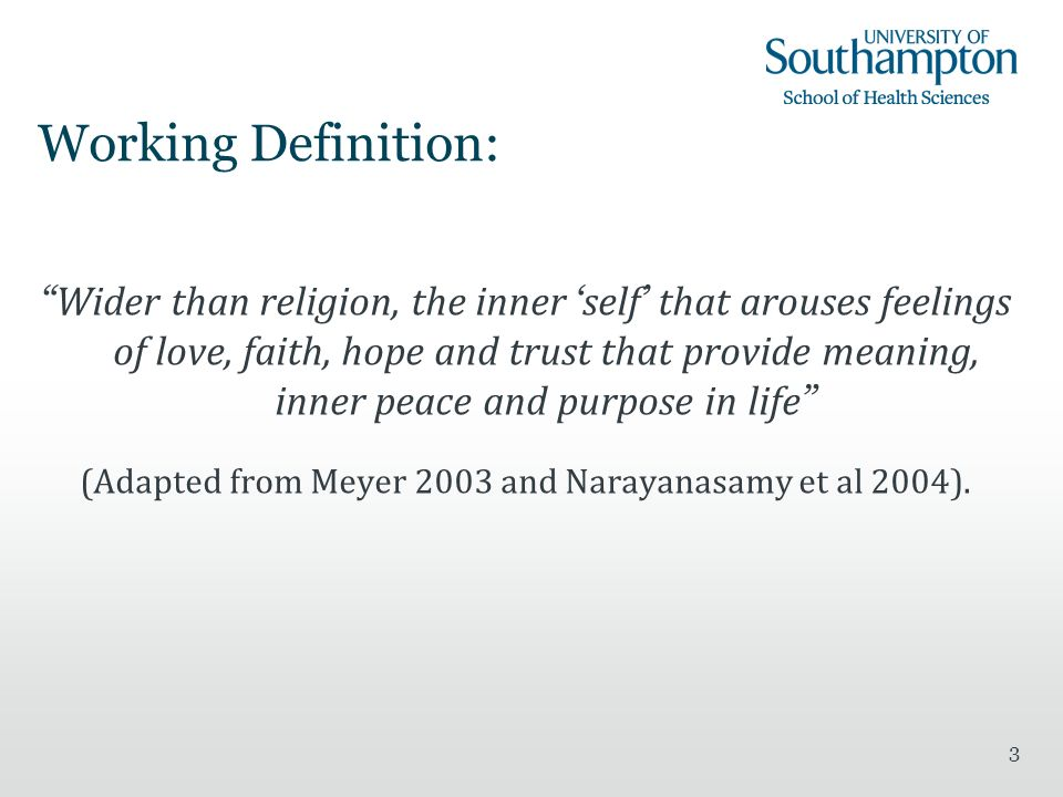 3 Working Definition: Wider than religion, the inner self that arouses feelings of love, faith, hope and trust that provide meaning, inner peace and purpose in life (Adapted from Meyer 2003 and Narayanasamy et al 2004).