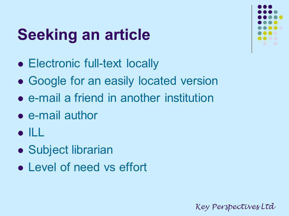 Seeking an article Electronic full-text locally Google for an easily located version e-mail a friend in another institution e-mail author ILL Subject librarian Level of need vs effort Key Perspectives Ltd