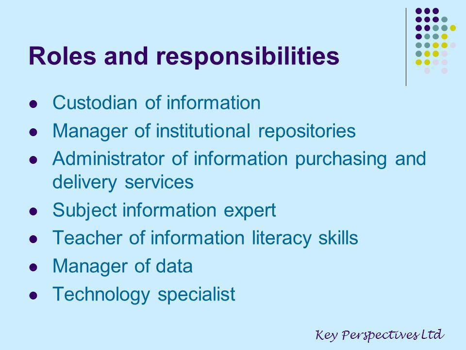 Roles and responsibilities Custodian of information Manager of institutional repositories Administrator of information purchasing and delivery services Subject information expert Teacher of information literacy skills Manager of data Technology specialist Key Perspectives Ltd
