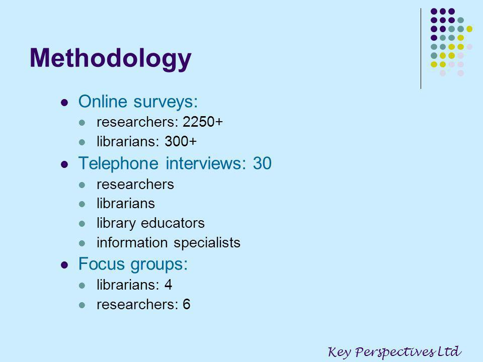 Methodology Online surveys: researchers: 2250+ librarians: 300+ Telephone interviews: 30 researchers librarians library educators information specialists Focus groups: librarians: 4 researchers: 6 Key Perspectives Ltd